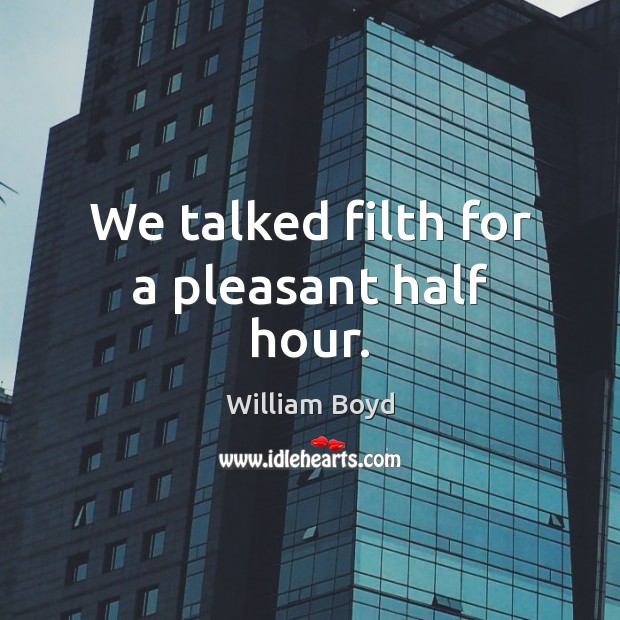 We talked filth for a pleasant half hour. William Boyd Picture Quote
