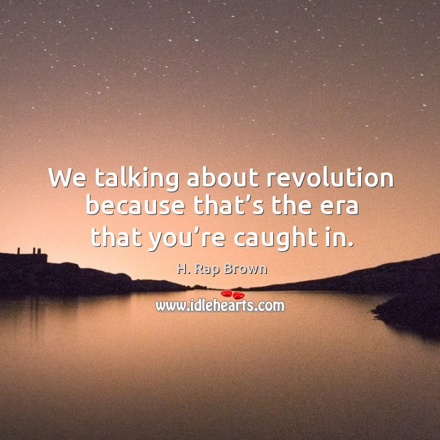 We talking about revolution because that's the era that you're caught in. Image