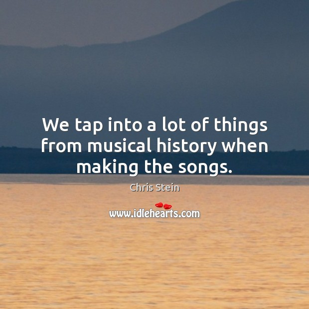 We tap into a lot of things from musical history when making the songs. Image