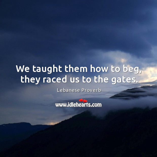 We taught them how to beg, they raced us to the gates. Lebanese Proverbs Image