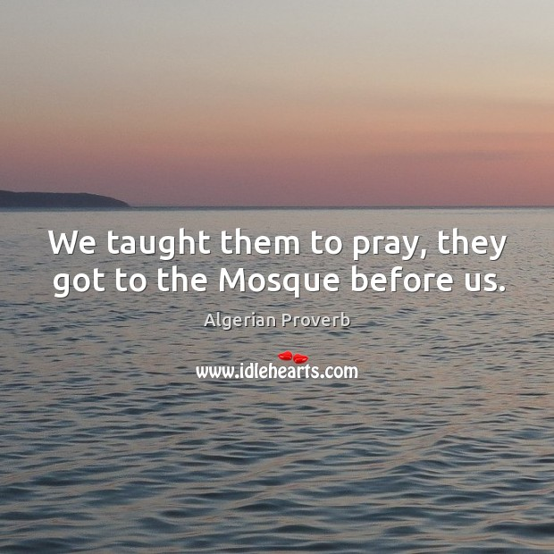 We taught them to pray, they got to the mosque before us. Algerian Proverbs Image
