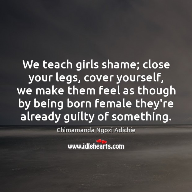 We teach girls shame; close your legs, cover yourself, we make them Guilty Quotes Image
