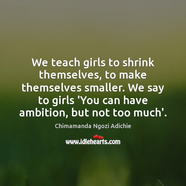 We teach girls to shrink themselves, to make themselves smaller. We say Image