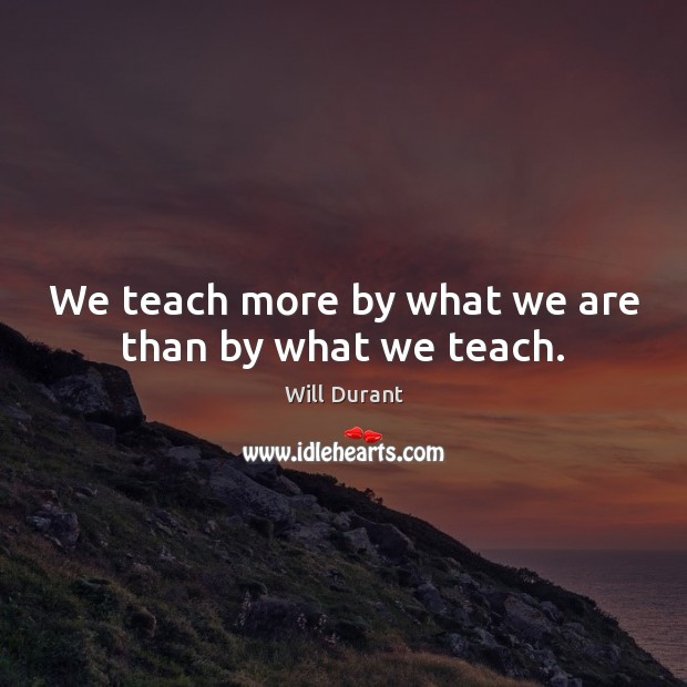 We teach more by what we are than by what we teach. Will Durant Picture Quote