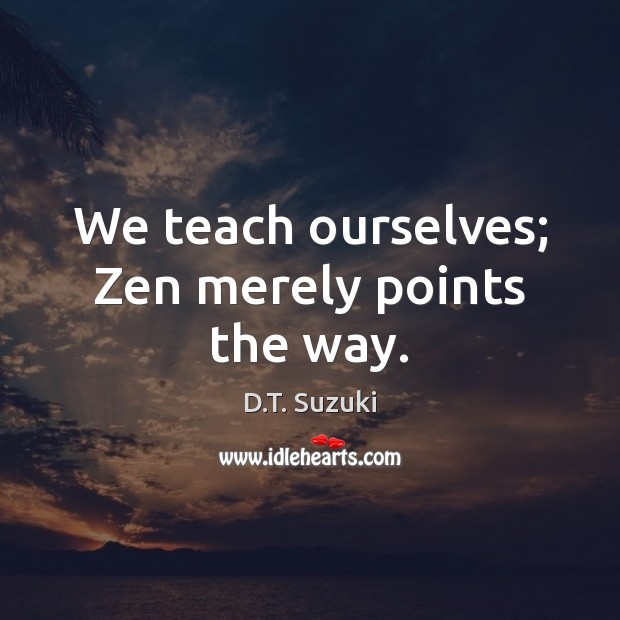 We teach ourselves; Zen merely points the way. Image
