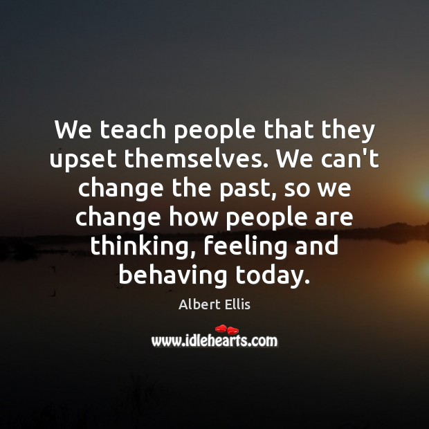 Image, We teach people that they upset themselves. We can't change the past,
