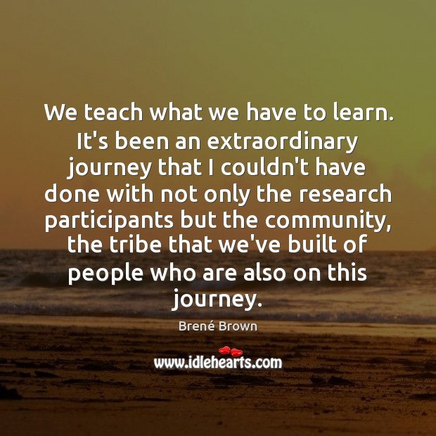 We teach what we have to learn. It's been an extraordinary journey Image