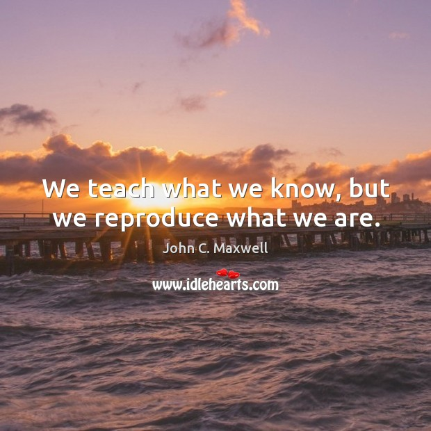 We teach what we know, but we reproduce what we are. Image