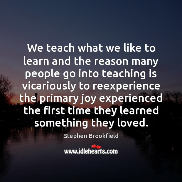 We teach what we like to learn and the reason many people Teaching Quotes Image