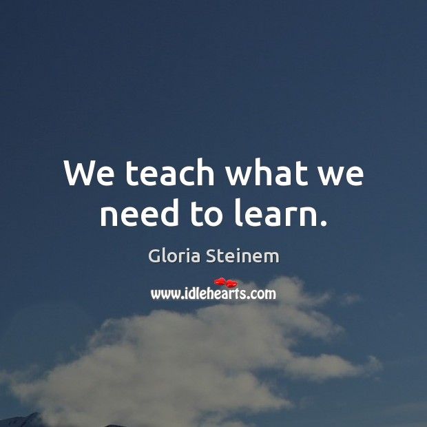 We teach what we need to learn. Gloria Steinem Picture Quote