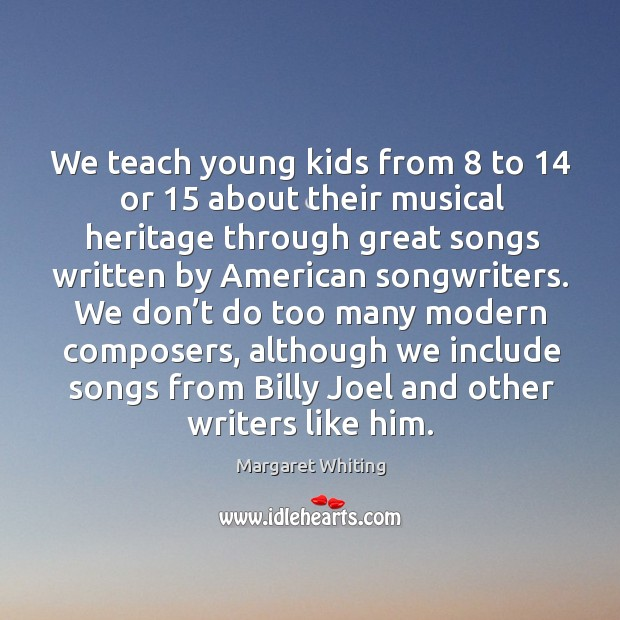 We teach young kids from 8 to 14 or 15 about their musical heritage through great songs Image