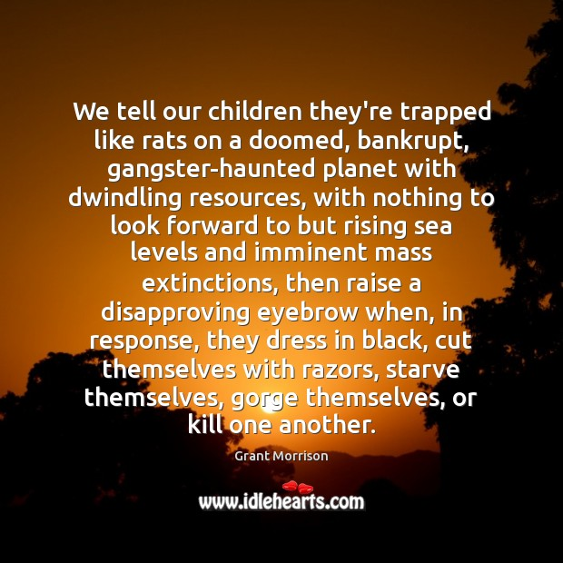 We tell our children they're trapped like rats on a doomed, bankrupt, Grant Morrison Picture Quote