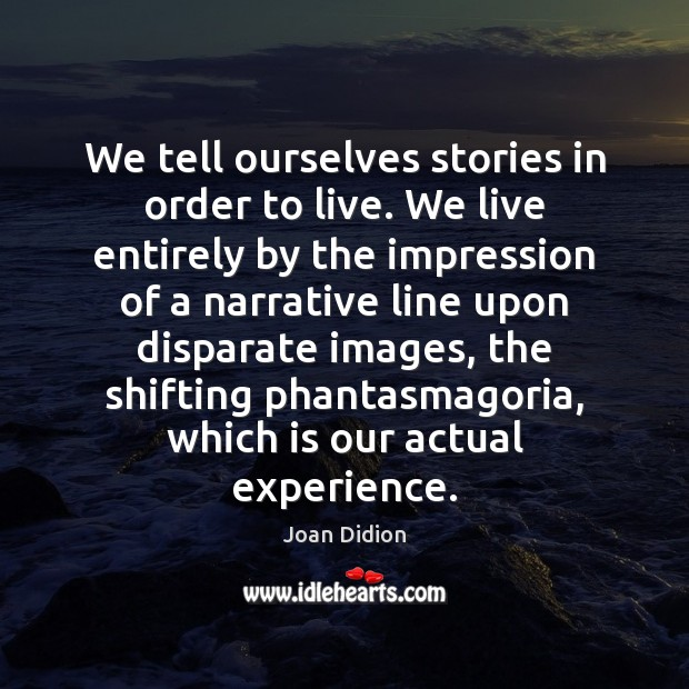 Image, We tell ourselves stories in order to live. We live entirely by