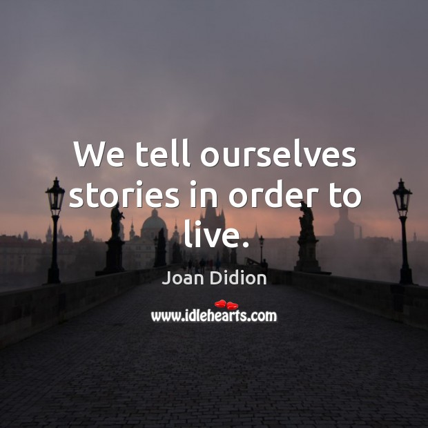 Image, We tell ourselves stories in order to live.
