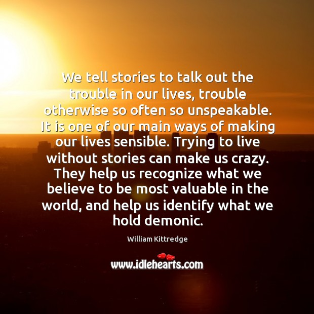We tell stories to talk out the trouble in our lives, trouble William Kittredge Picture Quote