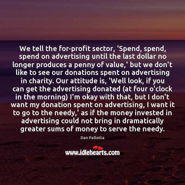 We tell the for-profit sector, 'Spend, spend, spend on advertising until the Donate Quotes Image