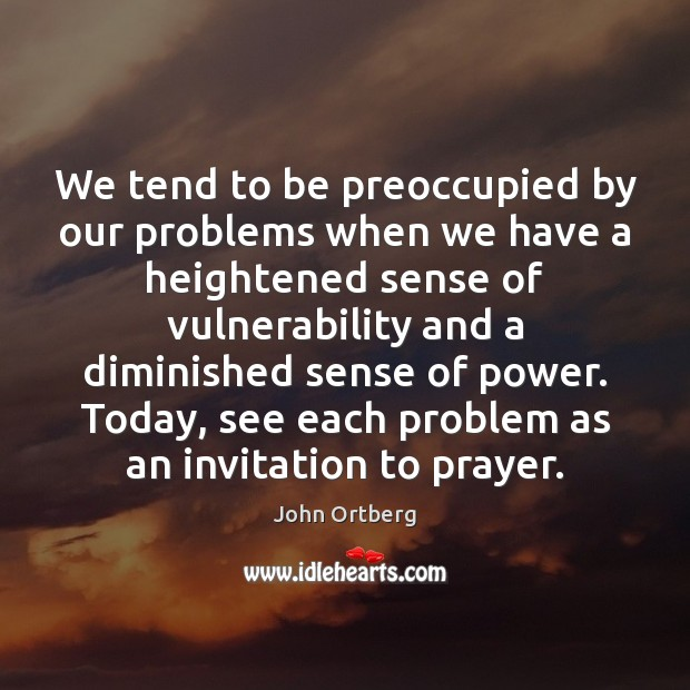 We tend to be preoccupied by our problems when we have a John Ortberg Picture Quote