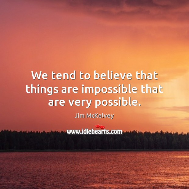 We tend to believe that things are impossible that are very possible. Image