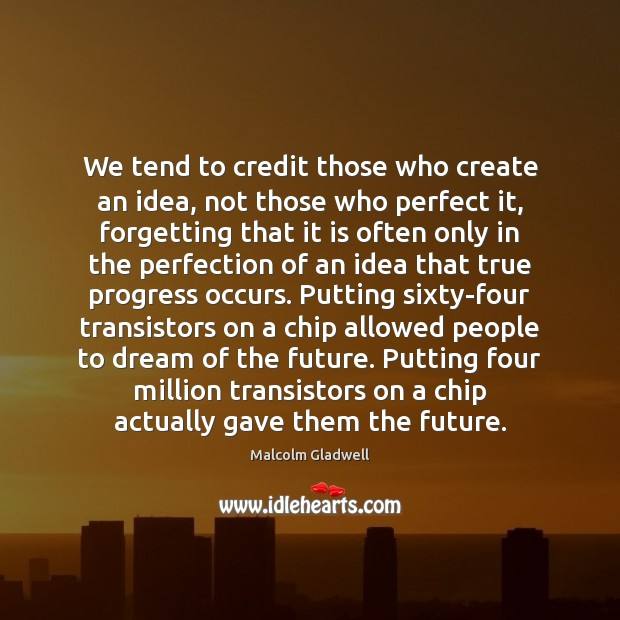We tend to credit those who create an idea, not those who Malcolm Gladwell Picture Quote