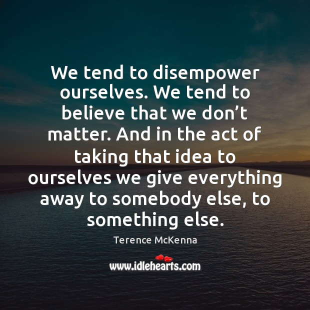 We tend to disempower ourselves. We tend to believe that we don' Terence McKenna Picture Quote