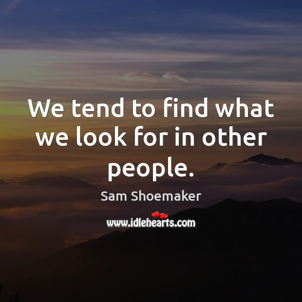 We tend to find what we look for in other people. Image
