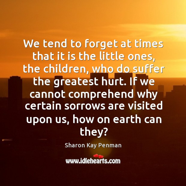 We tend to forget at times that it is the little ones, Sharon Kay Penman Picture Quote