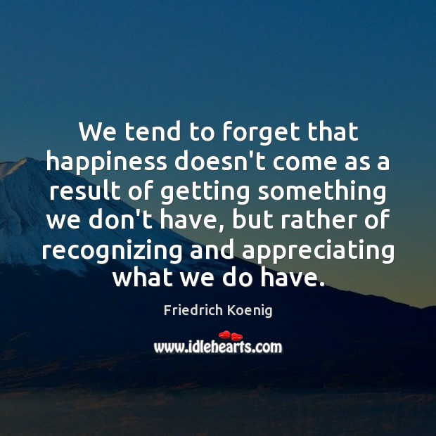 Image, We tend to forget that happiness doesn't come as a result of