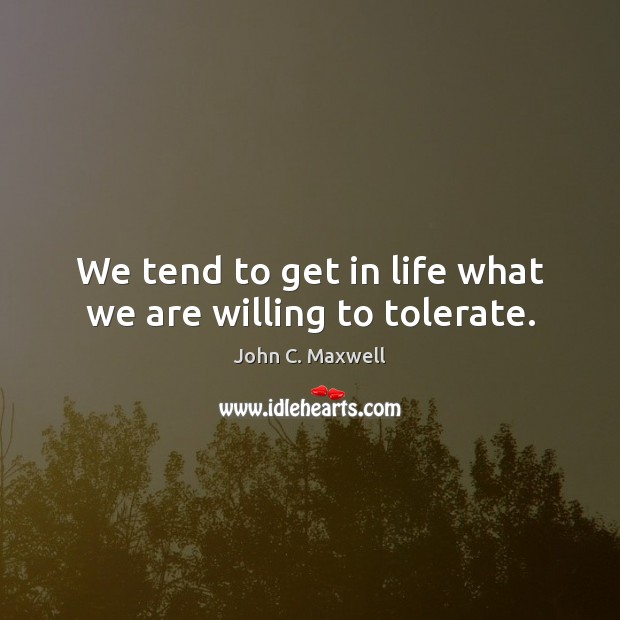Image, We tend to get in life what we are willing to tolerate.
