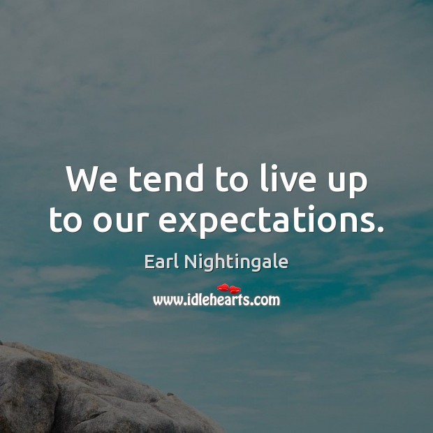 We tend to live up to our expectations. Earl Nightingale Picture Quote