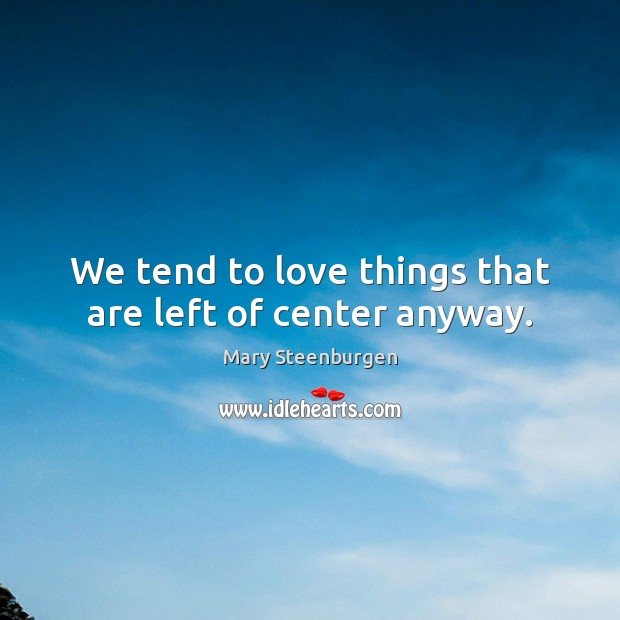 We tend to love things that are left of center anyway. Image