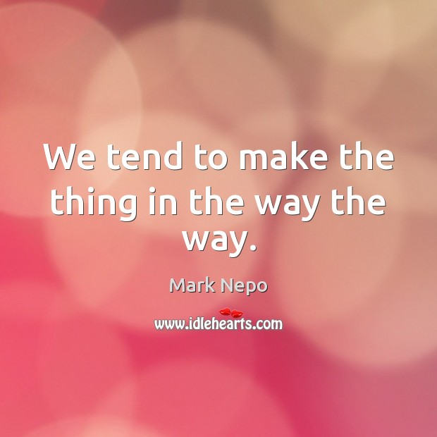 We tend to make the thing in the way the way. Mark Nepo Picture Quote