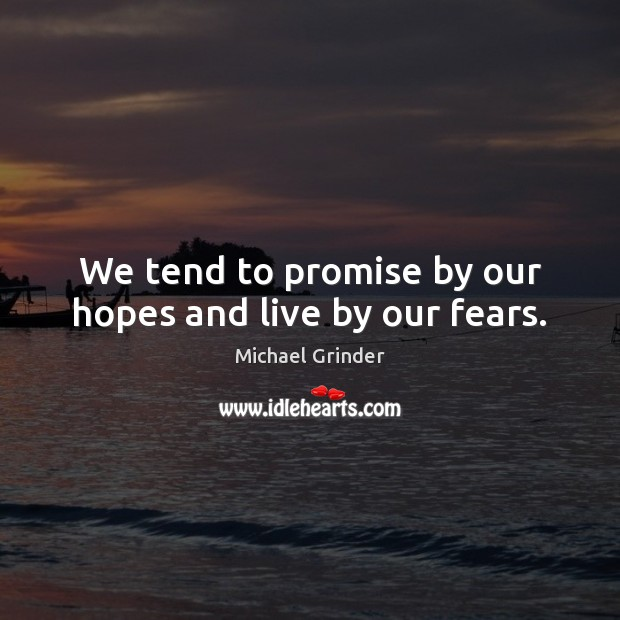We tend to promise by our hopes and live by our fears. Image