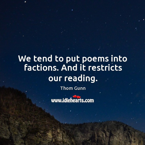 We tend to put poems into factions. And it restricts our reading. Thom Gunn Picture Quote