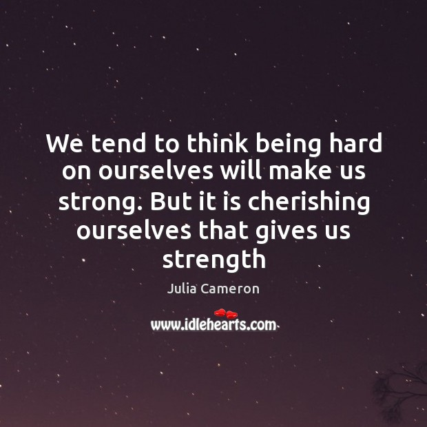 We tend to think being hard on ourselves will make us strong. Julia Cameron Picture Quote