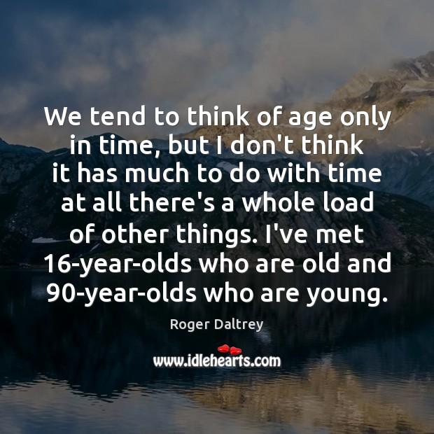 We tend to think of age only in time, but I don't Roger Daltrey Picture Quote