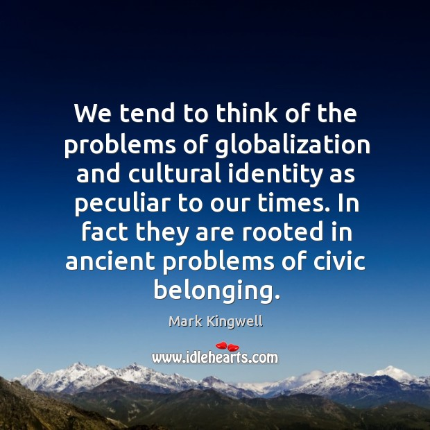 We tend to think of the problems of globalization and cultural identity Mark Kingwell Picture Quote