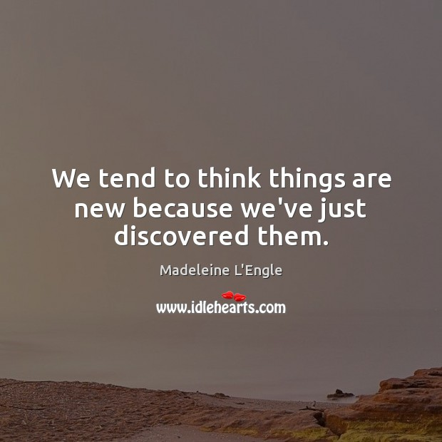 We tend to think things are new because we've just discovered them. Image