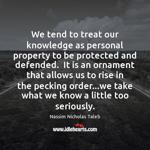 We tend to treat our knowledge as personal property to be protected Nassim Nicholas Taleb Picture Quote