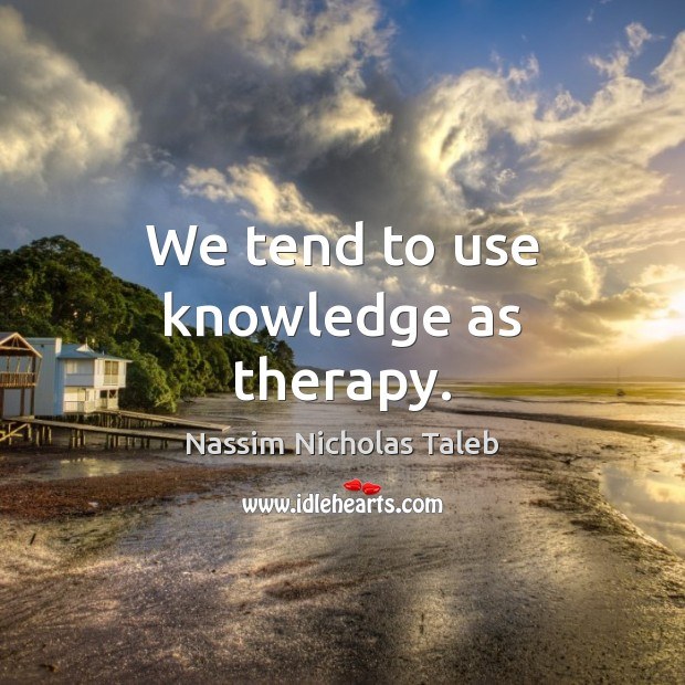 Image, We tend to use knowledge as therapy.