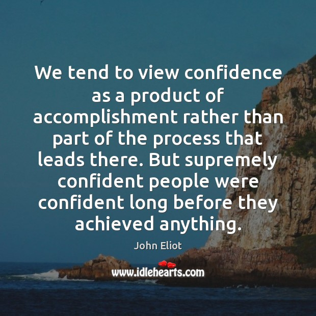 We tend to view confidence as a product of accomplishment rather than Image