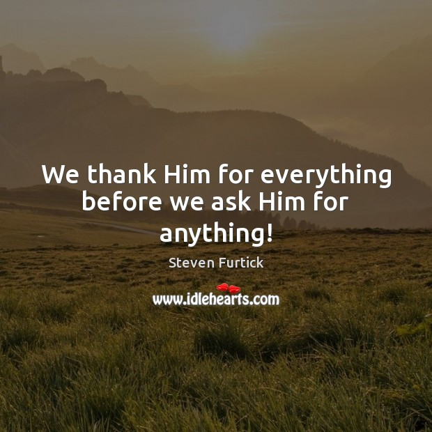 We thank Him for everything before we ask Him for anything! Steven Furtick Picture Quote