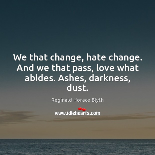 We that change, hate change. And we that pass, love what abides. Ashes, darkness, dust. Image