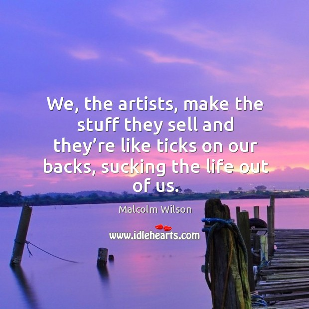 We, the artists, make the stuff they sell and they're like ticks on our backs, sucking the life out of us. Image