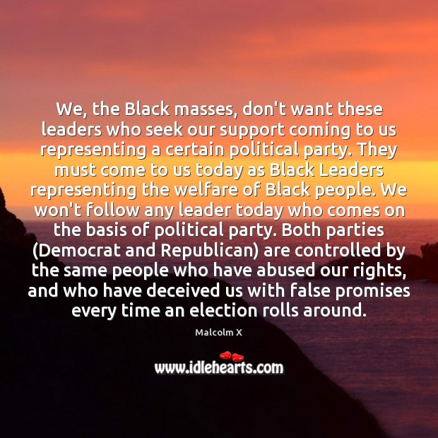 We, the Black masses, don't want these leaders who seek our support Malcolm X Picture Quote