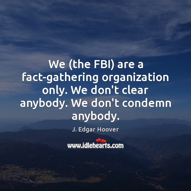 We (the FBI) are a fact-gathering organization only. We don't clear anybody. J. Edgar Hoover Picture Quote