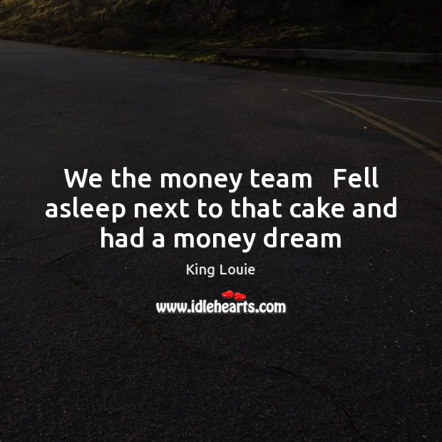We the money team   Fell asleep next to that cake and had a money dream Team Quotes Image
