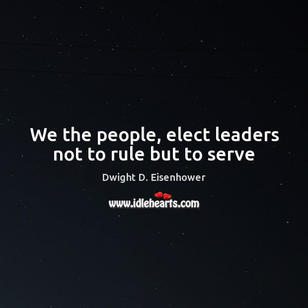 Image, We the people, elect leaders not to rule but to serve
