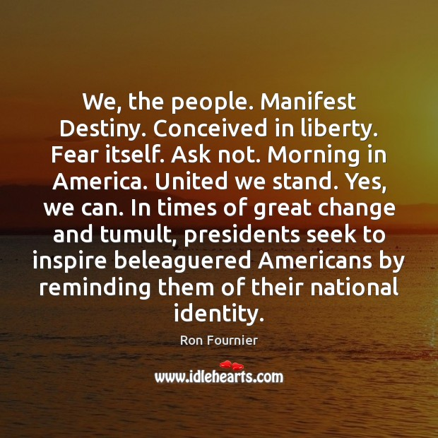 We, the people. Manifest Destiny. Conceived in liberty. Fear itself. Ask not. Ron Fournier Picture Quote