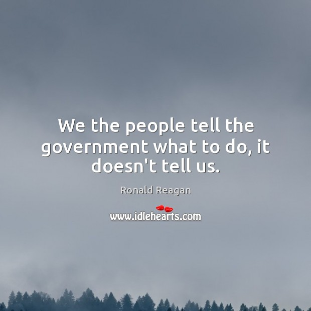 We the people tell the government what to do, it doesn't tell us. Image