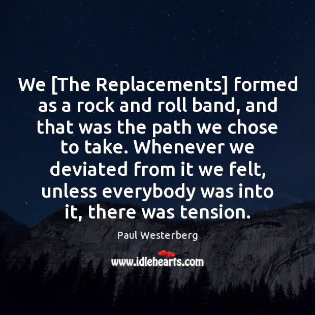 We [The Replacements] formed as a rock and roll band, and that Image